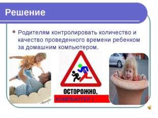 Решение Родителям контролировать количество и качество проведенного времени р
