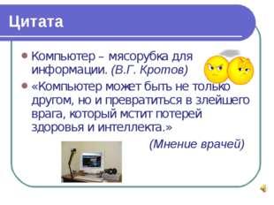 Цитата Компьютер – мясорубка для информации. (В.Г. Кротов) «Компьютер может б
