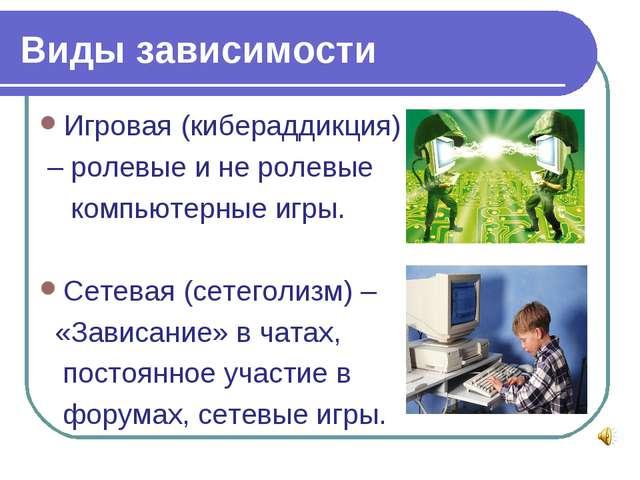 Виды зависимости Игровая (кибераддикция) – ролевые и не ролевые компьютерные...