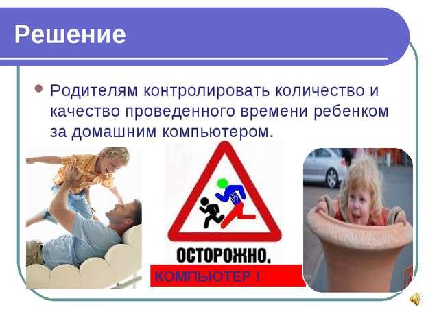 Решение Родителям контролировать количество и качество проведенного времени р...