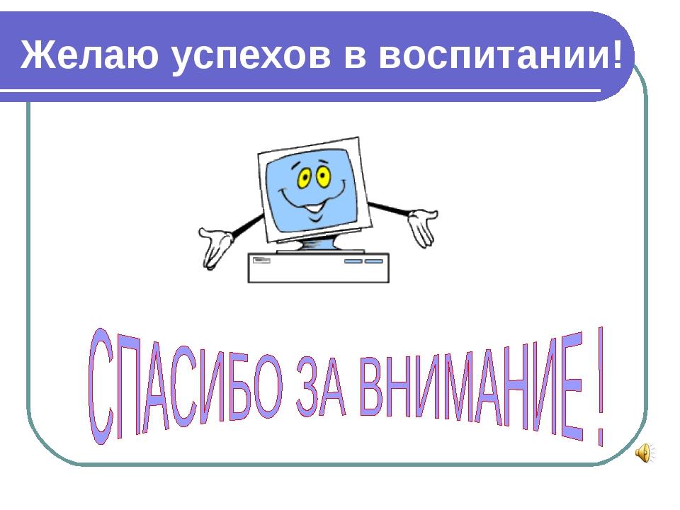 Желаю успехов в воспитании!