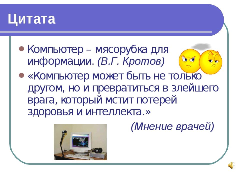 Цитата Компьютер – мясорубка для информации. (В.Г. Кротов) «Компьютер может б...