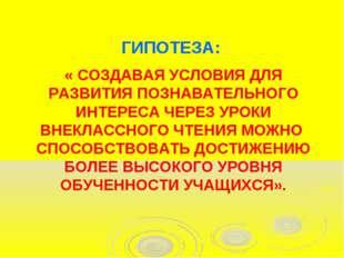 « СОЗДАВАЯ УСЛОВИЯ ДЛЯ РАЗВИТИЯ ПОЗНАВАТЕЛЬНОГО ИНТЕРЕСА ЧЕРЕЗ УРОКИ ВНЕКЛАС