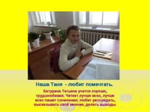 Наша Таня - любит помечтать. Батурина Татьяна учится хорошо, трудолюбивая. Чи