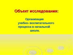 Объект исследования: Организация учебно- воспитательного процесса в начальной