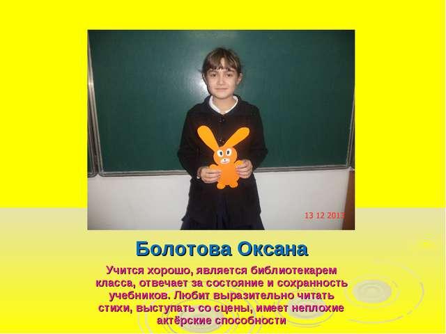 Болотова Оксана Учится хорошо, является библиотекарем класса, отвечает за сос...