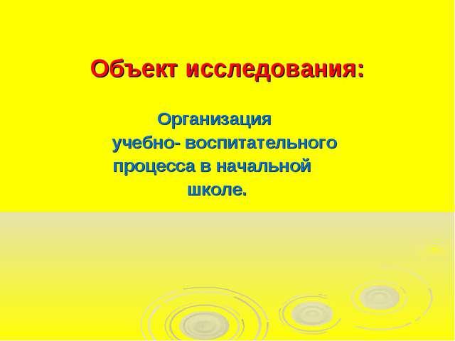Объект исследования: Организация учебно- воспитательного процесса в начальной...