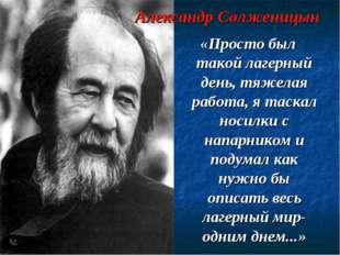 Александр Солженицын «Просто был такой лагерный день, тяжелая работа, я таска