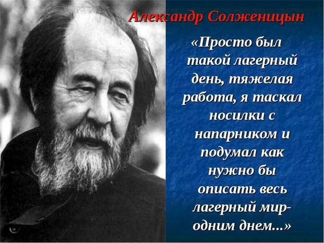 Александр Солженицын «Просто был такой лагерный день, тяжелая работа, я таска...