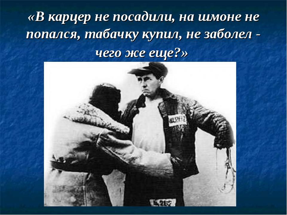 «В карцер не посадили, на шмоне не попался, табачку купил, не заболел - чего...
