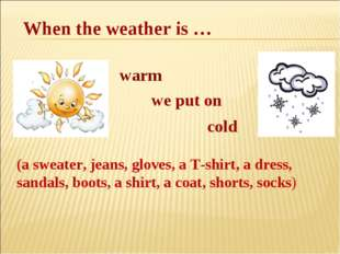When the weather is … warm we put on cold (a sweater, jeans, gloves, a T-shi