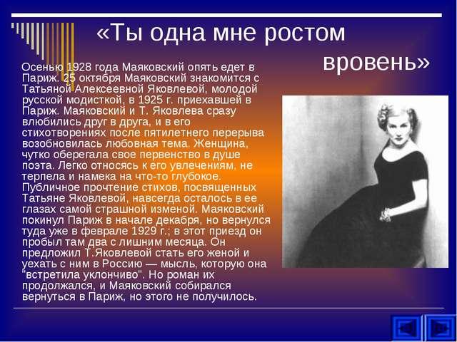 «Ты одна мне ростом вровень» Осенью 1928 года Маяковский опять едет в Париж....