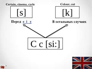 C c [si:] [s] Перед e i y Certain, cinema, cycle [k] Colour, cut В остальных