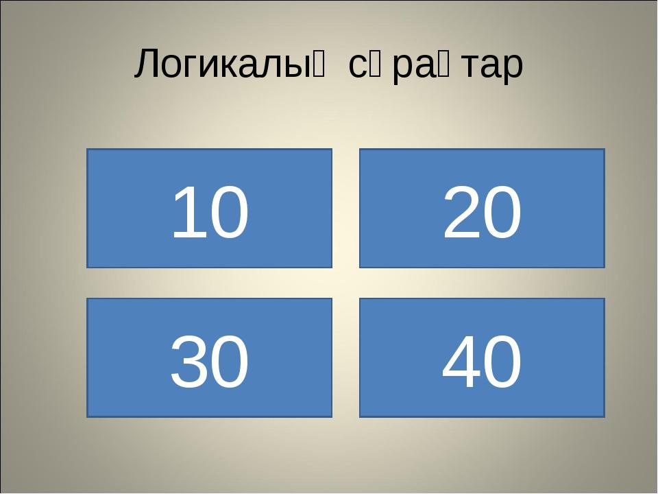 Логикалық сұрақтар 10 30 40 20