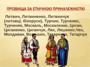 Литвин, Литвиненко, Литвинчук (литовці, білоруси), Турчин, Турченко, Турченя