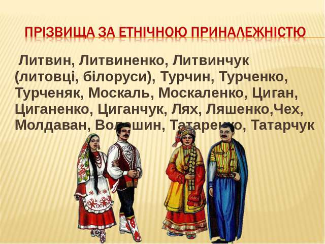 Литвин, Литвиненко, Литвинчук (литовці, білоруси), Турчин, Турченко, Турченя...
