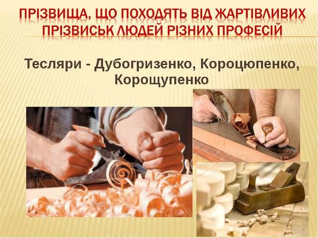 Тесляри - Дубогризенко, Короцюпенко, Корощупенко