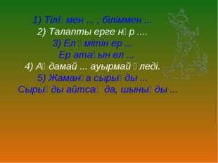 1) Тіліңмен ... , біліммен ... 2) Талапты ерге нұр .... 3) Ел үмітін ер ... Е