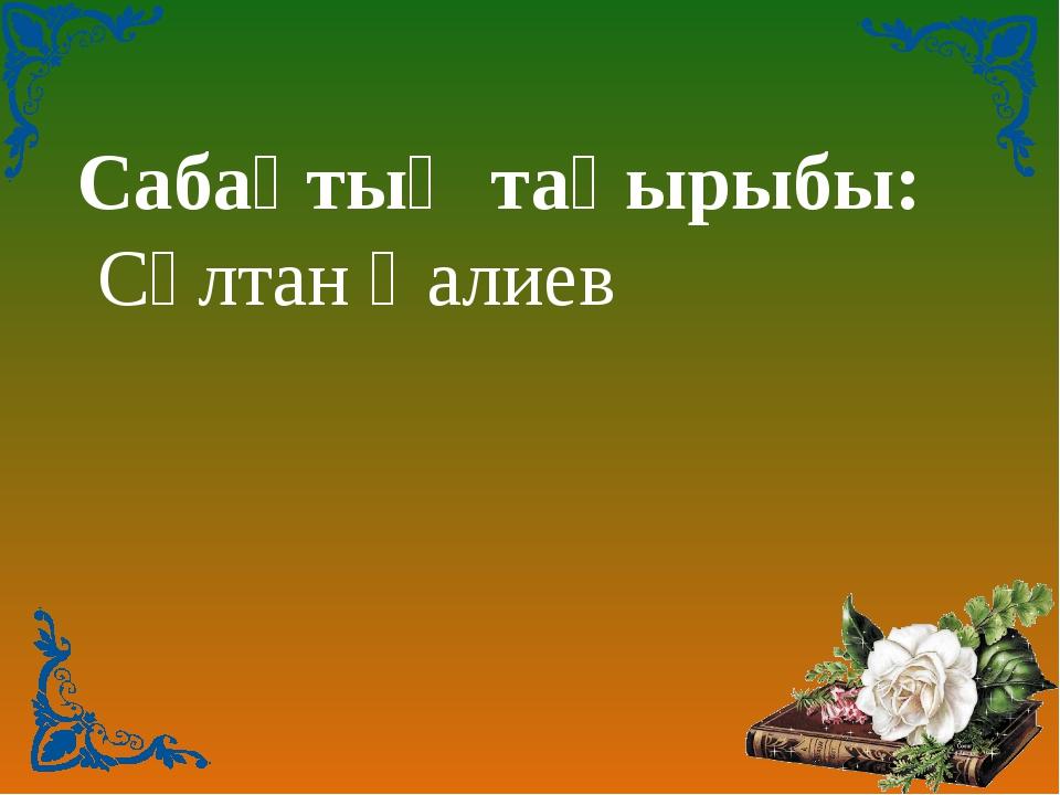 Сабақтың тақырыбы: Сұлтан Қалиев