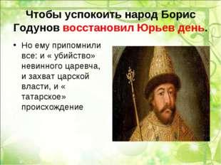 Чтобы успокоить народ Борис Годунов восстановил Юрьев день. Но ему припомнили
