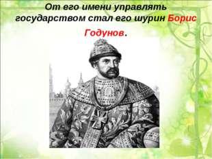 От его имени управлять государством стал его шурин Борис Годунов.