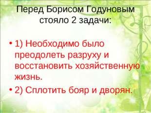 Перед Борисом Годуновым стояло 2 задачи: 1) Необходимо было преодолеть разрух