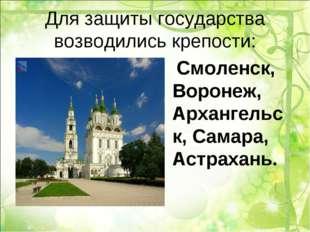 Для защиты государства возводились крепости: Смоленск, Воронеж, Архангельск,
