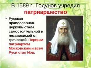 В 1589 г. Годунов учредил патриаршество Русская православная церковь стала са