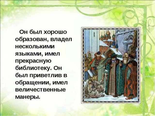 Он был хорошо образован, владел несколькими языками, имел прекрасную библиот...