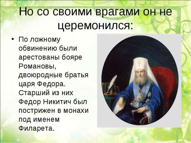 Но со своими врагами он не церемонился: По ложному обвинению были арестованы...