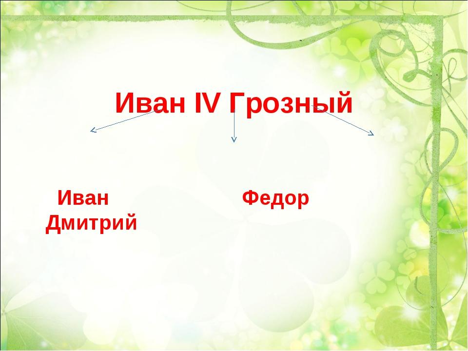 Иван IV Грозный Иван Федор Дмитрий