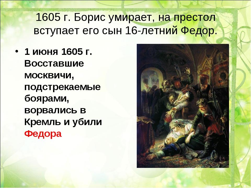 1605 г. Борис умирает, на престол вступает его сын 16-летний Федор. 1 июня 16...