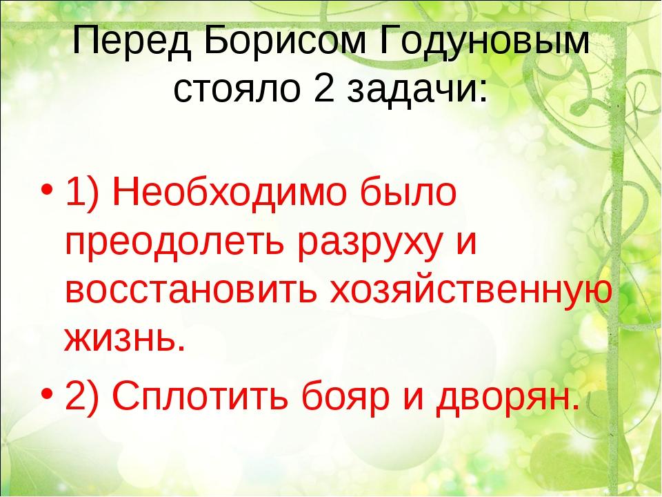 Перед Борисом Годуновым стояло 2 задачи: 1) Необходимо было преодолеть разрух...