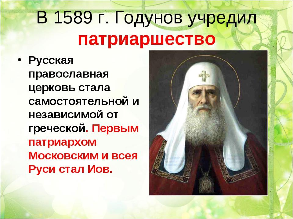 В 1589 г. Годунов учредил патриаршество Русская православная церковь стала са...
