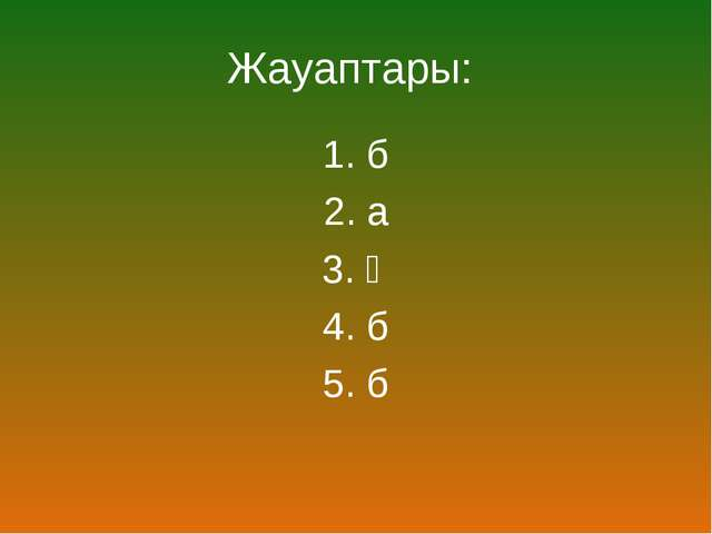 Жауаптары: 1. б 2. а 3. ә 4. б 5. б