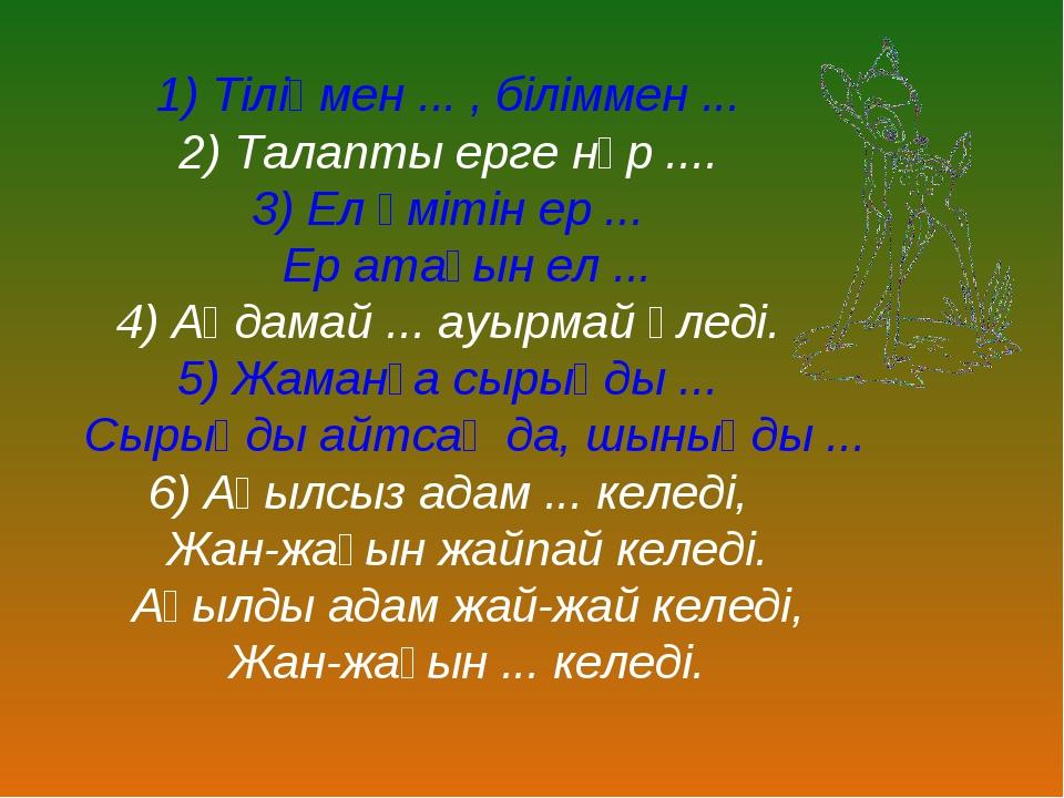 1) Тіліңмен ... , біліммен ... 2) Талапты ерге нұр .... 3) Ел үмітін ер ... Е...