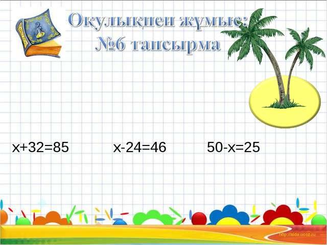 х+32=85 х-24=46 50-х=25