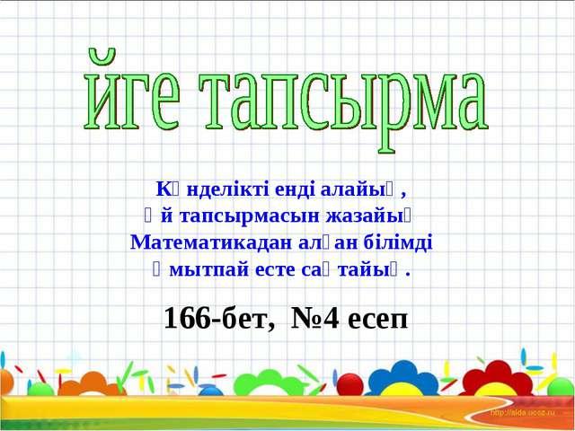 166-бет, №4 есеп Күнделікті енді алайық, Үй тапсырмасын жазайық Математикадан...