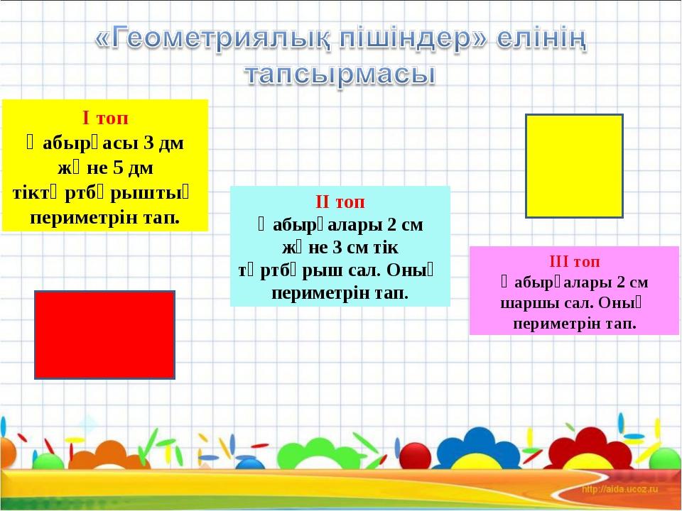I топ Қабырғасы 3 дм және 5 дм тіктөртбұрыштың периметрін тап. II топ Қабырға...