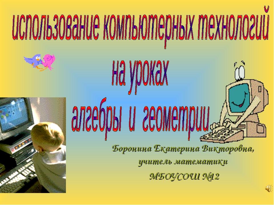 Боронина Екатерина Викторовна, учитель математики МБОУСОШ №12