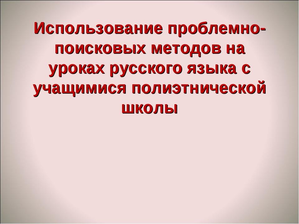 Использование проблемно-поисковых методов на уроках русского языка с учащимис...