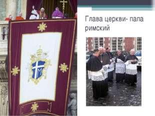 Глава церкви- папа римский