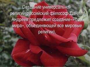 Создание универсальной религии(российский философ Даниил Андреев предложил с