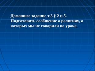 Домашнее задание т.3 § 2 п.5. Подготовить сообщение о религиях, о которых мы