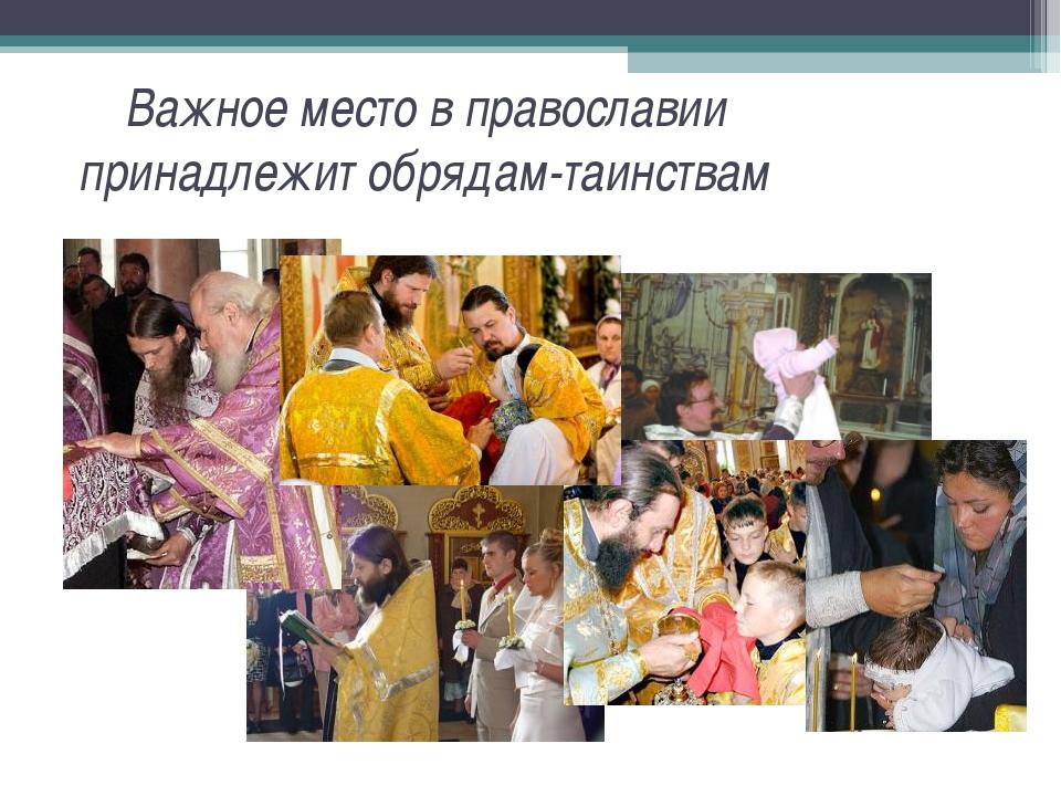 Важное место в православии принадлежит обрядам-таинствам