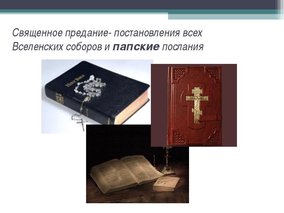 Священное предание- постановления всех Вселенских соборов и папские послания