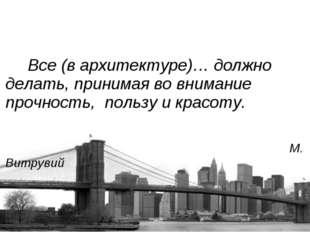Все (в архитектуре)… должно делать, принимая во внимание прочность, пользу и