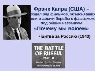 Фрэнк Капра (США) – создал ряд фильмов, объяснявших цели и задачи борьбы с фа