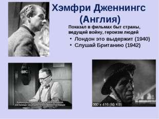 Хэмфри Дженнингс (Англия) Показал в фильмах быт страны, ведущей войну, героиз