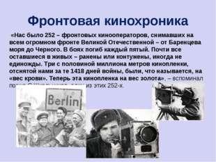 Фронтовая кинохроника «Нас было 252 – фронтовых кинооператоров, снимавших на
